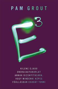 Pam Grout - E3-Kilenc újabb energiagyakorlat annak bizonyítására, hogy mindenki képes főállásban csodát tenni