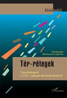 Dúll Andrea-Izsák Éva (szerk.) - Tér-rétegek. Tanulmányok a XXI. század térfordulatairól