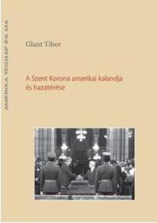 Glant Tibor - A Szent Korona amerikai kalandja és hazatérése
