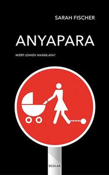 Sarah Fischer - Anyapara - Miért lennék inkább apa?