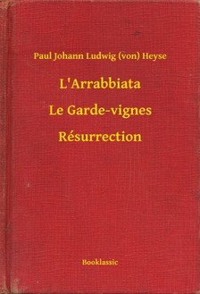 Heyse Paul Johann Ludwig (von) - L'Arrabbiata - Le Garde-vignes - Résurrection [eKönyv: epub, mobi]