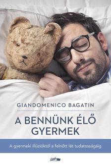 Giandomenico Bagatin - A bennünk élő gyermek - A gyermeki illúzióktól a felnőtt lét tudatosságáig