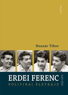 Huszár Tibor - ERDEI FERENC 1910-1971 - POLITIKAI ÉLETRAJZ #
