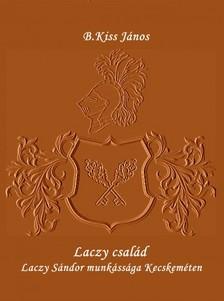 János B.Kiss - Laczy család - Laczy Sándor munkássága Kecskeméten [eKönyv: epub, mobi]
