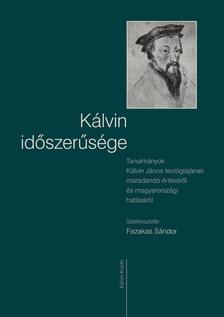 Fazakas Sándor (szerk.) - KÁLVIN IDŐSZERŰSÉGE - TANULMÁNYOK KÁLVIN JÁNOS TEOLÓGIÁJÁNAK MARADANDÓ ÉRTÉ