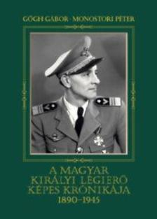Gőgh Gábor - Monostori Péter - A magyar királyi légierő képes krónikája 1890-1945