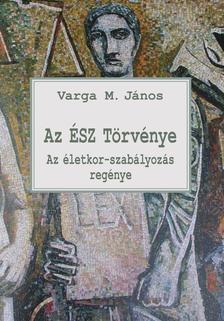 Varga M. János - Az ÉSZ Törvénye - Az életkor-szabályozás regénye