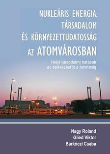 NAGY ROLAND - GLIED VIKTOR - BARKÓCZI CS - Nukleáris energia, társadalom és környezettudatosság az Atomvárosban