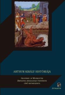 MONMOUTH, GEOFFREY OF - ARTHUR KIRÁLY HISTÓRIÁJA ***