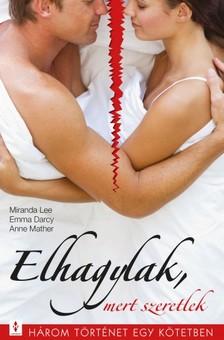 Miranda Lee, Emma Darcy, Anne Mather - Elhagylak, mert szeretlek - 3 történet 1 kötetben - Amit tőled akarok..., Ki szeret jobban?, A titok nyitja [eKönyv: epub, mobi]