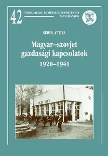 Seres Attila - Magyar-szovjet gazdasági kapcsolatok 1920-1941