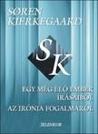 Sören Kierkegaard - Egy még élő ember írásaiból. Az irónia fogalmáról [eKönyv: pdf]