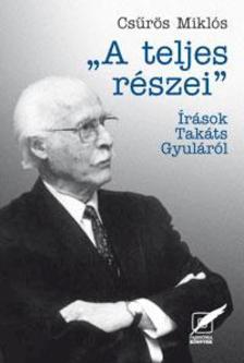 Csűrös Miklós - A TELJES RÉSZEI - ÍRÁSOK TAKÁTS GYULÁRÓL -