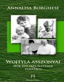 BORGHESE, ANNALISA - Wojtyla asszonyai - Nők egy pápa életének tükrében