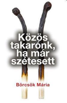 BÖRCSÖK MÁRIA - KÖZÖS TAKARÓNK, HA MÁR SZÉTESETT