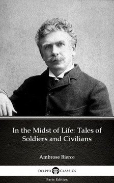 Delphi Classics Ambrose Bierce, - In the Midst of Life: Tales of Soldiers and Civilians by Ambrose Bierce (Illustrated) [eKönyv: epub, mobi]