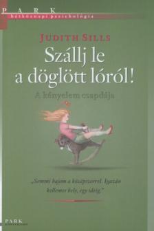 Judith Sills - SZÁLLJ LE A DÖGLÖTT LÓRÓL!