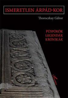 Thoroczkay Gábor - Ismeretlen Árpád-kor - Püspökök, legendák, krónikák