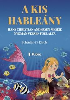 Bolgárfalvi Z. Károly - A kis hableány - Hans Christian Andersen meséje nyomán versbe foglalta [eKönyv: epub, mobi]