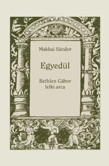 MAKKAI SÁNDOR - EGYEDÜL - Bethlen Gábor lelki arca