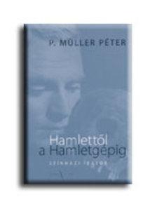 P. Müller Péter - HAMLETTŐL A HAMLETGÉPIG -  SZÍNHÁZI ÍRÁSOK