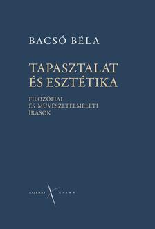 Bacsó Béla - Tapasztalat és esztétika. Filozófiai és művészetelméleti írások.