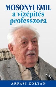 ÁRPÁSI ZOLTÁN - Mosonyi Emil, a vízépítés professzora [eKönyv: epub, mobi]