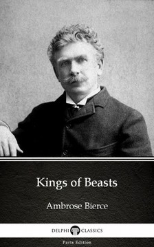 Delphi Classics Ambrose Bierce, - Kings of Beasts by Ambrose Bierce (Illustrated) [eKönyv: epub, mobi]