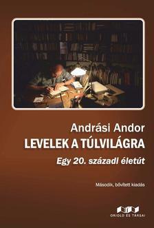 Andrási Andor - Levelek a túlvilágra - Egy 20. századi életút - Második, bővített kiadás