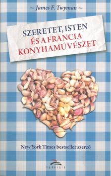 TWYMAN, JAMES F. - Szeretet, Isten és a francia konyhaművészet