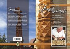 Ambrus Aladár - Faragjunk együtt kopjafát - Amit a kopjafa faragásról tudni kell
