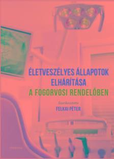 szerk.Felkai Péter - Életveszélyes állapotok elhárítása a fogorvosi rendelőben