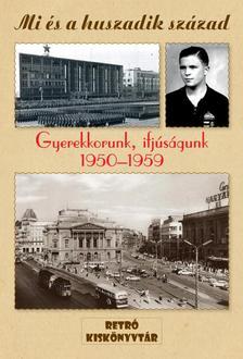 . - MI ÉS A HUSZADIK SZÁZAD - GYEREKKORUNK, IFJÚSÁGUNK 1950-1959