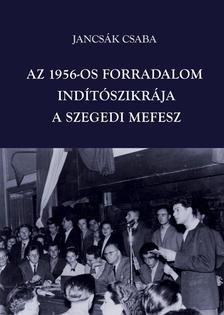 Jancsák Csaba - Az 1956-os forradalom indítószikrája - a szegedi MEFESZ