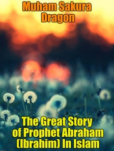 Dragon Muham Sakura - The Great Story of Prophet Abraham (Ibrahim) In Islam [eKönyv: epub, mobi]