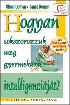 Glenn Doman - Janet Doman - Hogyan sokszorozzuk meg gyermekünk intelligenciáját?