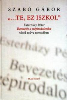 Szabó Gábor - TE, EZ ISZKOL - ESZTERHÁZY PÉTER BEVEZETÉS A SZÉP