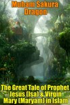 Dragon Muham Sakura - The Great Tale of Prophet Jesus (Isa) & Virgin Mary (Maryam) in Islam [eKönyv: epub,  mobi]