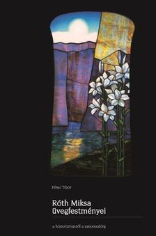 Fényi Tibor - Róth Miksa üvegfestményei a historizmustól a szecesszióig