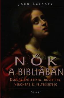 John Baldock - NŐK A BIBLIÁBAN - CSODÁS SZÜLETÉSEK, HŐSTETTEK, VÉRONTÁS ÉS FÉLTÉKENYSÉG