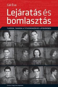 GÁL ÉVA - Lejáratás és bomlasztás - Tudósok, tanárok a titkosrendőrség látókörében