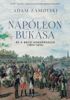 Adam Zamoyski - Napóleon bukása és a bécsi kongresszus