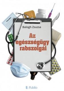 Zsuzsa Balogh - Az egészségügy rabszolgái [eKönyv: epub, mobi]