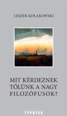 Leszek Kolakowski - Mit kérdeznek tőlünk a nagy filozófusok?
