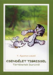 T. Ágoston László - Csendélet tigrissel. Történetek Durciról