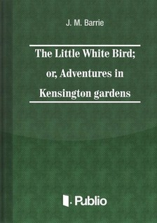 James M. Barrie - The Little White Bird; or adventures in Kensington gardens [eKönyv: pdf, epub, mobi]