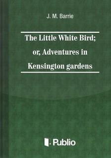 Barrie J. M. - The Little White Bird; or adventures in Kensington gardens [eKönyv: pdf, epub, mobi]