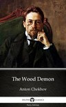 Delphi Classics Anton Chekhov, - The Wood Demon by Anton Chekhov (Illustrated) [eKönyv: epub,  mobi]