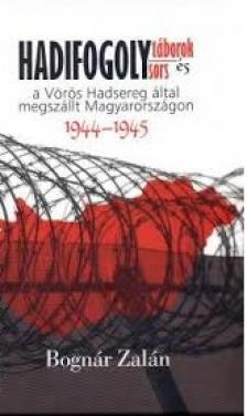 BOGNÁR ZALÁN - HADIFOGOLYTÁBOROK ÉS HADIFOGOLYSORSA VÖRÖS HADSEREG ÁLTAL MEGSZÁLLT MAGYARORSZÁGON (1944-1945)