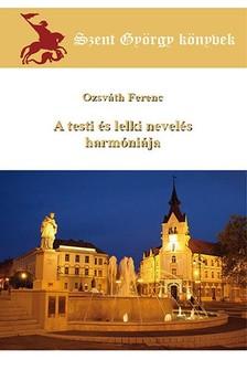 Ferenc Ozsváth - A testi és lelki nevelés harmóniája [eKönyv: epub, mobi]